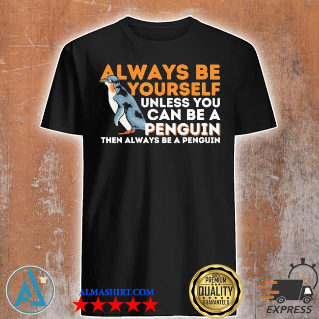 Always be yourself unless you can be a penguin penguin shirt