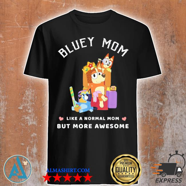 Bluey mom like a normal mom but more awesome shirt