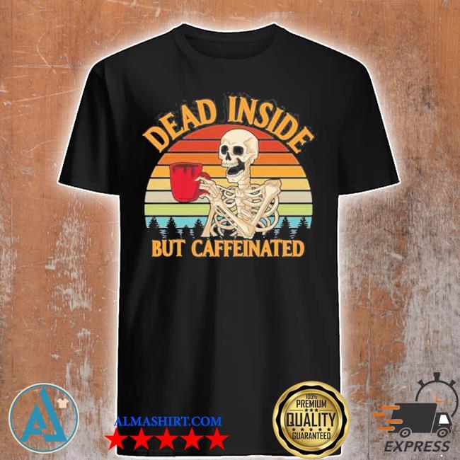 Dead inside but caffeinated coffee vintage 2021 shir shirt