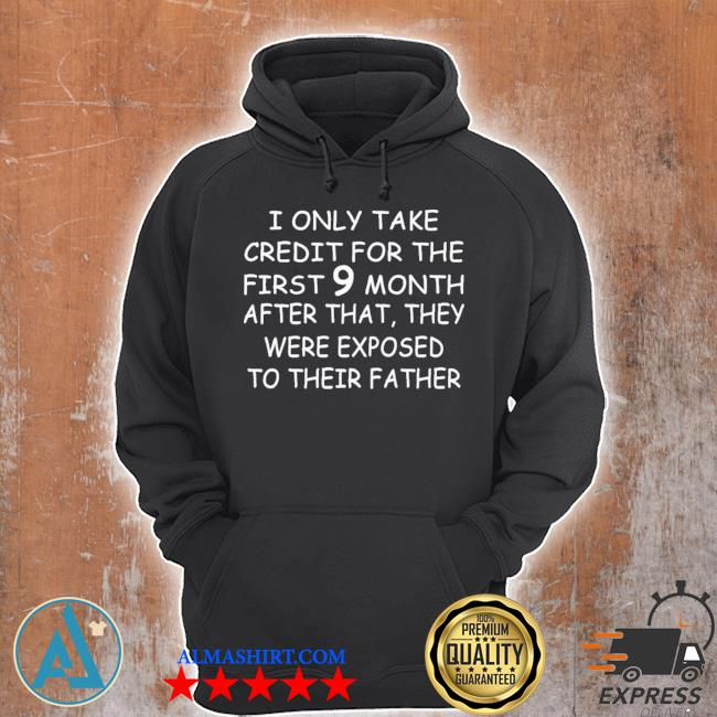 I only take credit for the first 9 months after that they were exposed to their father new 2021 s Unisex Hoodie