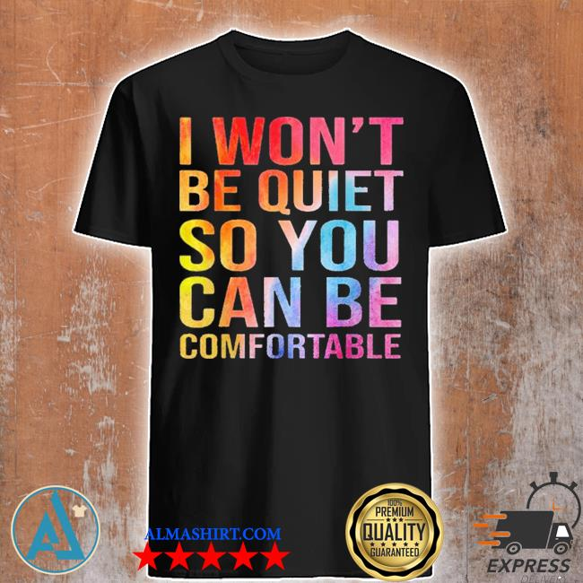I won't be quiet so you can be comfortable new 2021 shirt