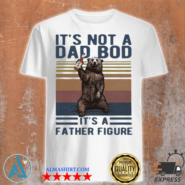Its not a dad bod its a father figure bear whiskey vintage 2021 shirt