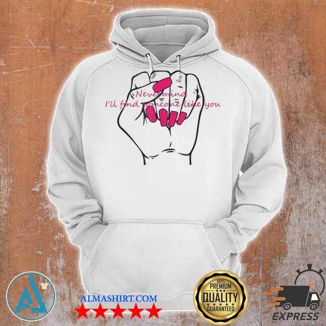 Nail never mind I will find like you new 2021 s Unisex Hoodie