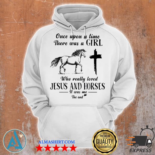 Once upon a time there was a girl who really loved Jesus and horses it was me the end s Unisex Hoodie