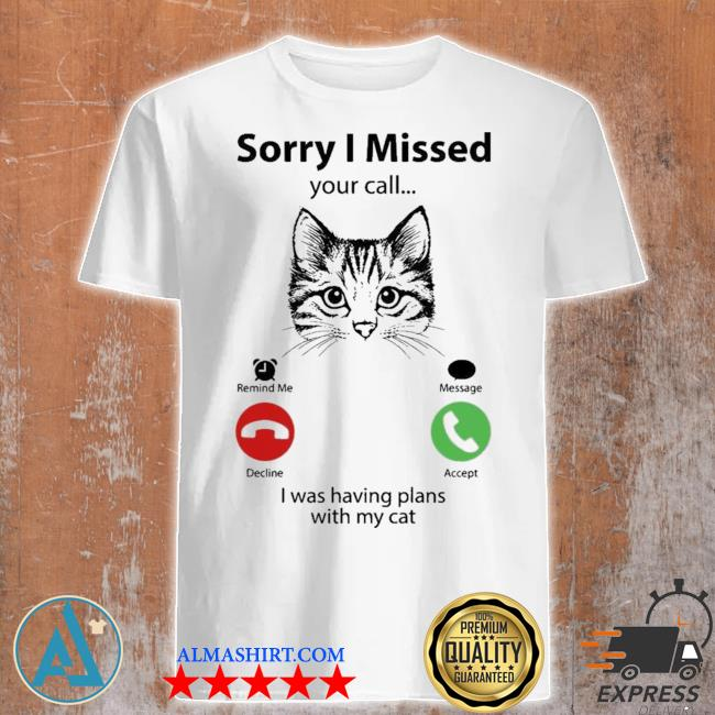 Sorry I missed your call I was having plans with my cat shirt