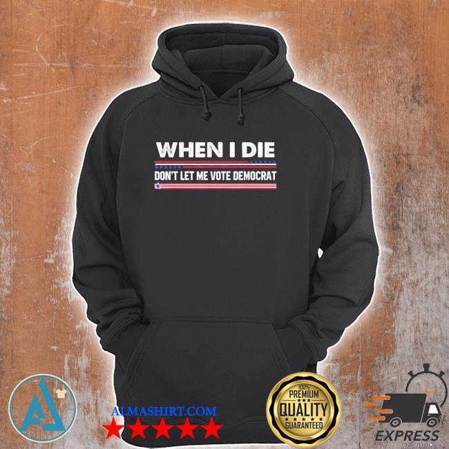 When I die don't let me vote democrat new 2021 s Unisex Hoodie