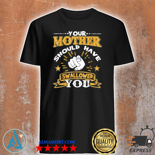 Your mother should have swallowed you new 2021 shirt