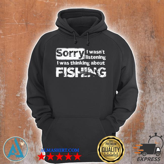 Sorry I wasn't listening I was thinking about fishing gift s Unisex Hoodie