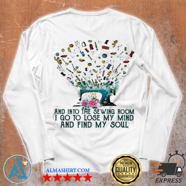 And into the sewing room I go to lose my mind and find my soul new 2021 s Unisex longsleeve