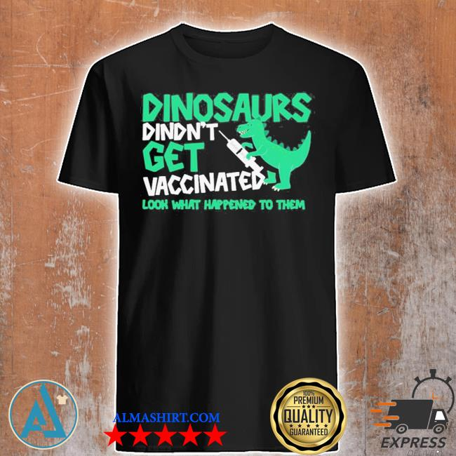 Dinosaurs didn't get vaccinated look what happened to them new 2021 shirt