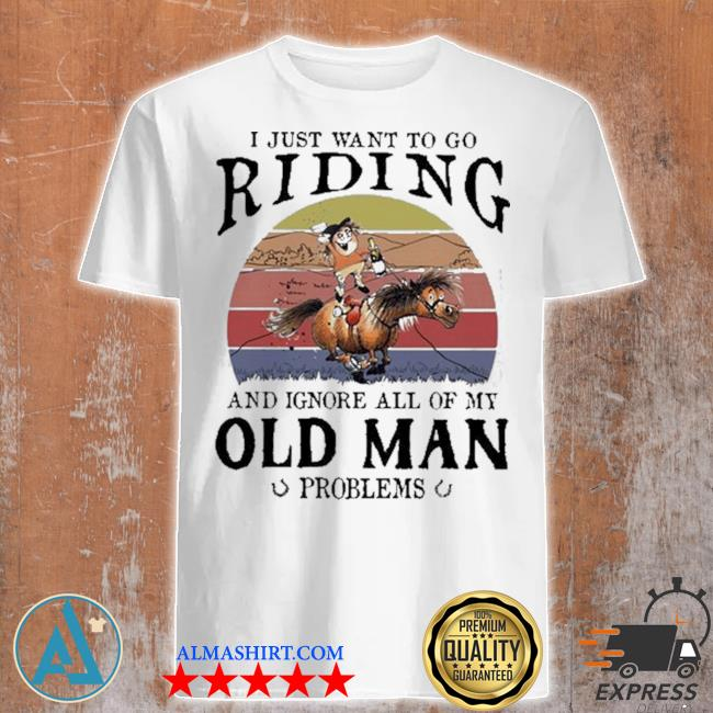 Horse I just want to go riding and ignore all of my old man problems shirt