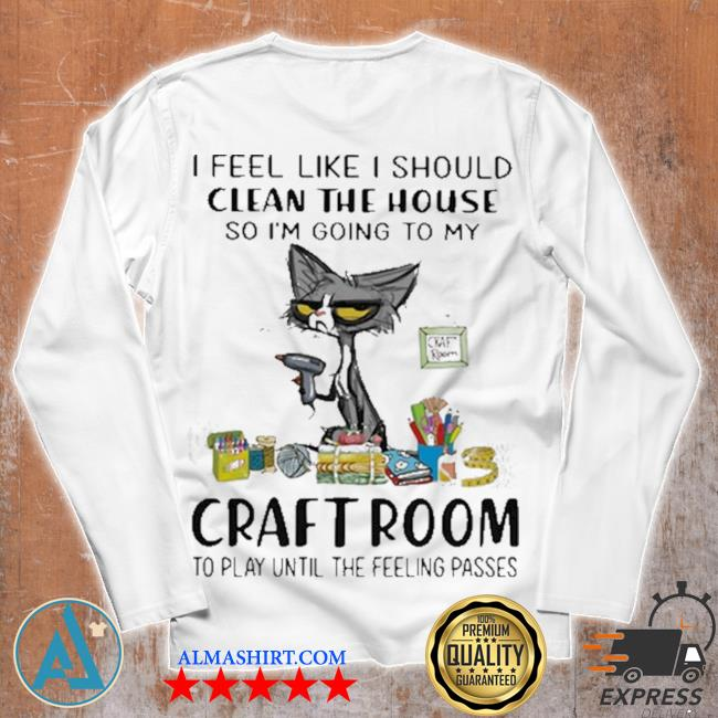 I feel like I should clean the house so I'm going to my craft room to play until the feeling passed cat s Unisex longsleeve