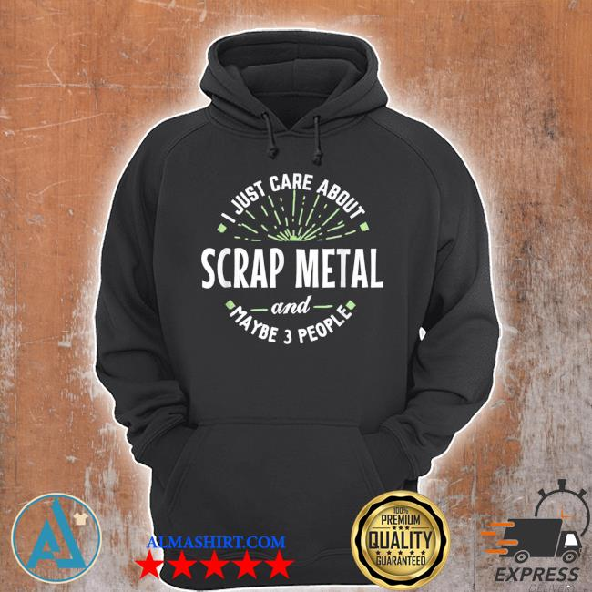 I just care about scrap metal and maybe 3 people s Unisex Hoodie