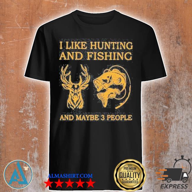 I like hunting and fishing and maybe shirt