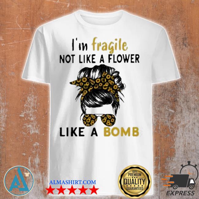 I'm fragile like a bomb sunflower shirt