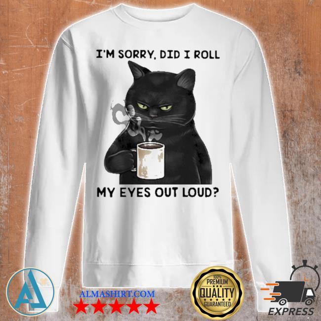 I'm sorry did I roll my eyes out loud cat s Unisex sweatshirt