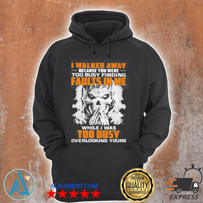 I walked away because you were too busy finding faults in me while I was too busy overlooking yours skull s Unisex Hoodie