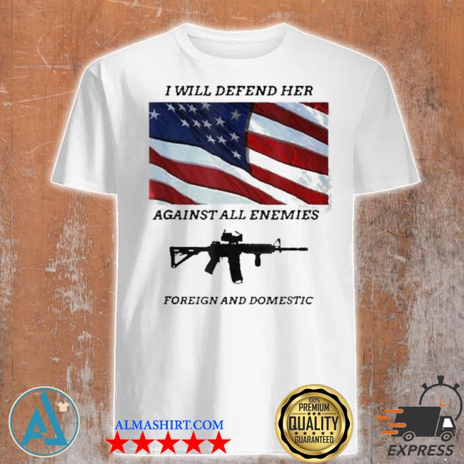 I will defend her against all enemies foreign and domestic gun American flag shirt