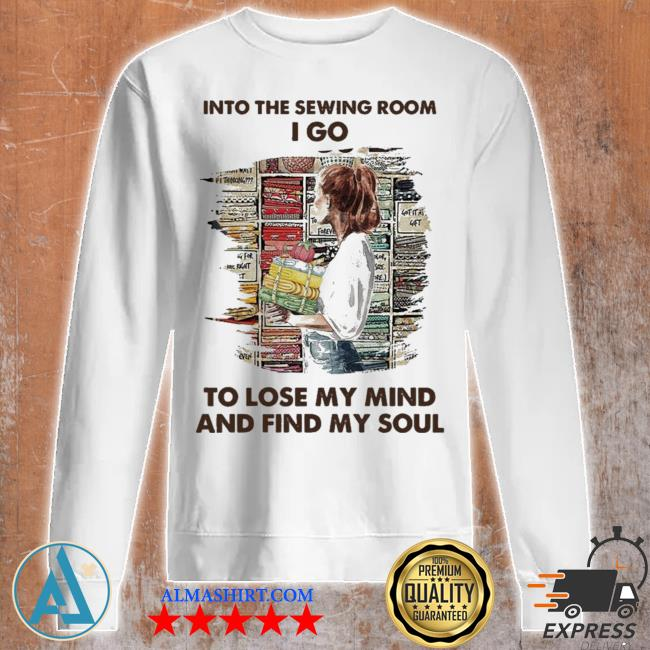 Into the sewing room I go to lose my mind and find my soul new 2021 s Unisex sweatshirt