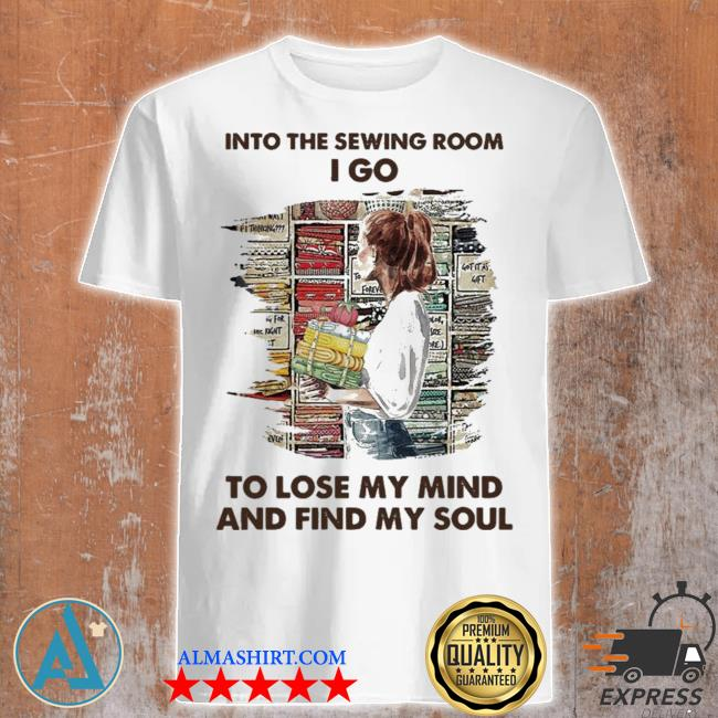 Into the sewing room I go to lose my mind and find my soul new 2021 shirt