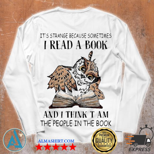 It's strange because sometimes I read a book and I think t am the people in the book s Unisex longsleeve
