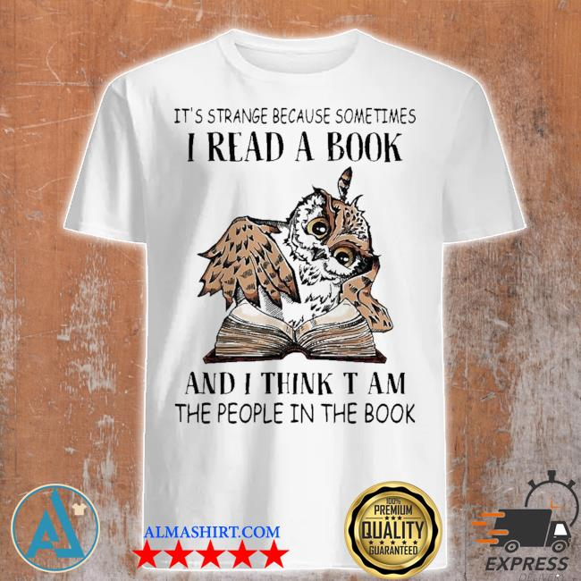 It's strange because sometimes I read a book and I think t am the people in the book shirt