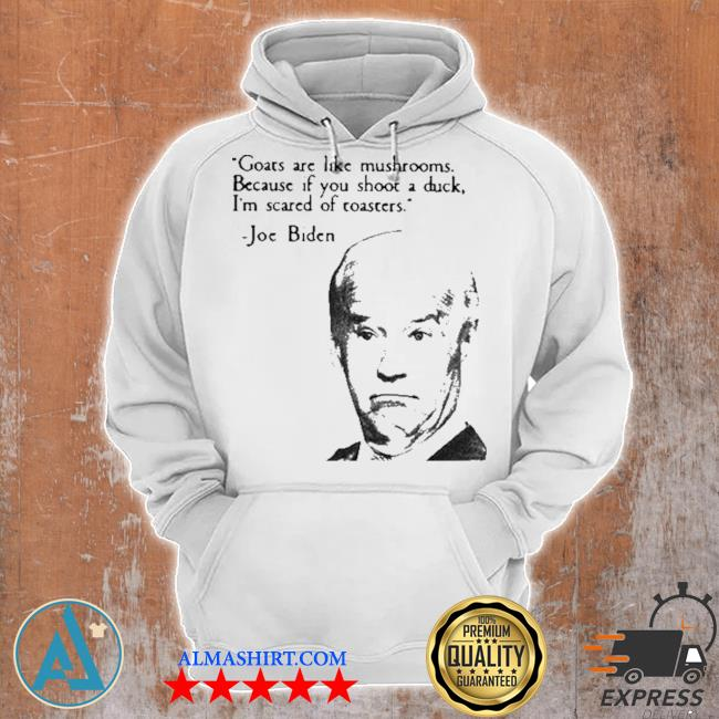 Joe Biden goats are like mushrooms because if you shoot a duck I'm scared of toasters s Unisex Hoodie