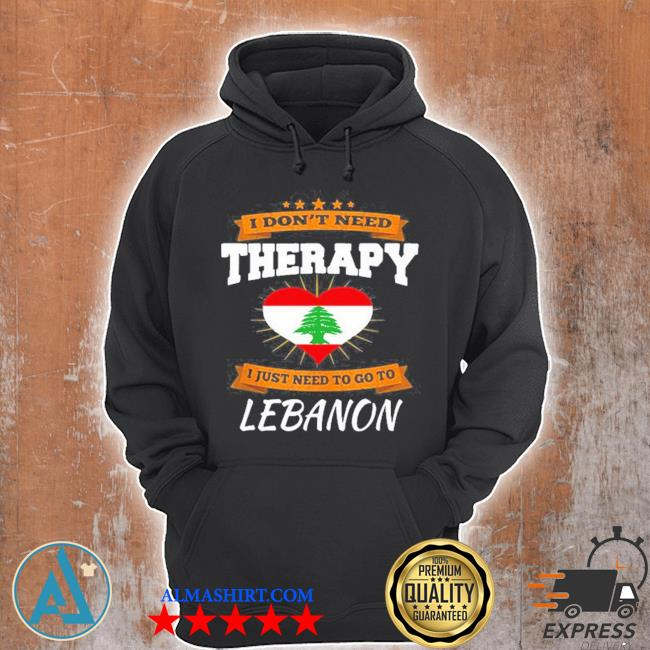 Lebanon flag I don't need therapy I just need to go to Lebanon s Unisex Hoodie
