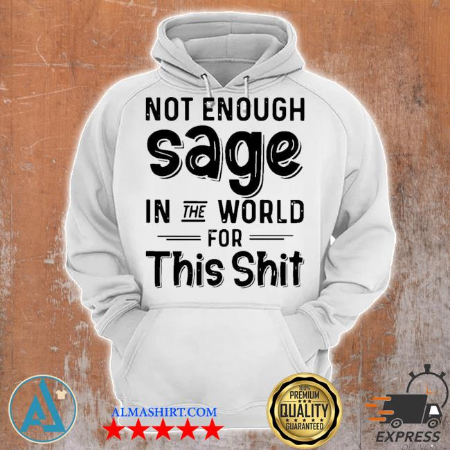 Not enough sage in the world for this shit s Unisex Hoodie