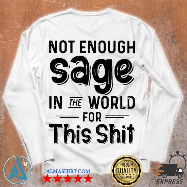 Not enough sage in the world for this shit s Unisex longsleeve