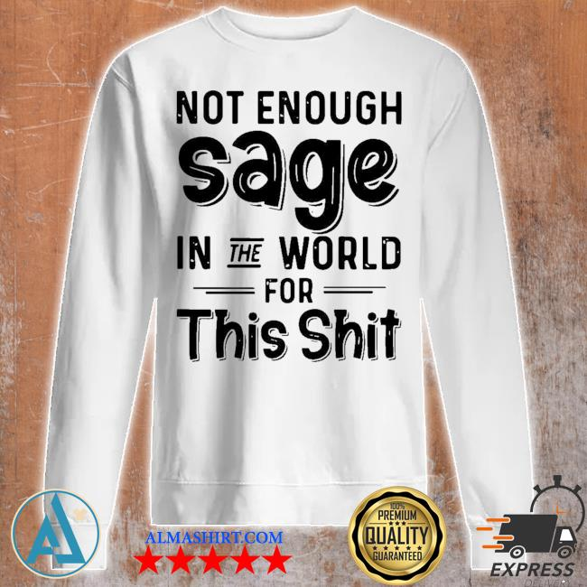 Not enough sage in the world for this shit s Unisex sweatshirt
