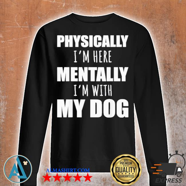 Physically I'm here mentally I'm with my dogs s Unisex sweatshirt