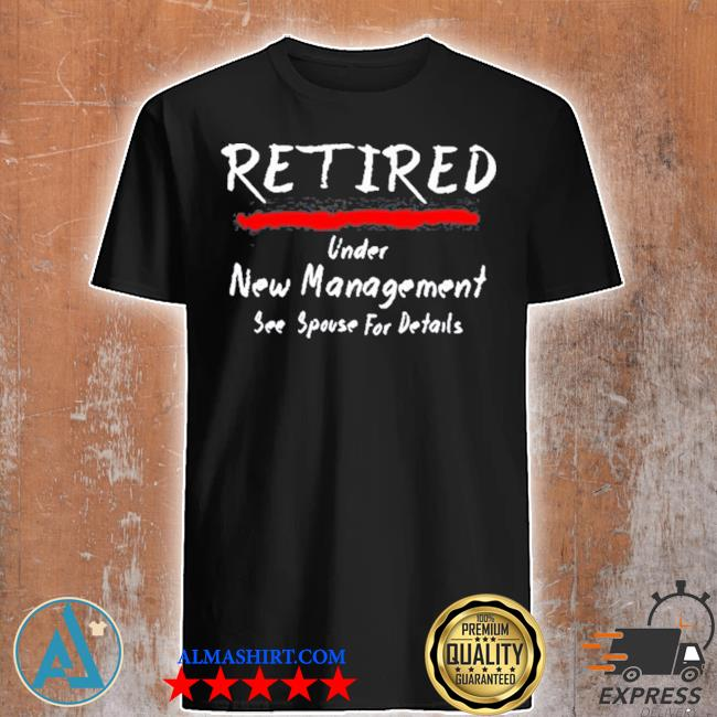 Retired under see spouse for details new management shirt