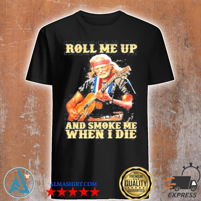 Roll me up and smoke me when I die America legend willie nelson shirt