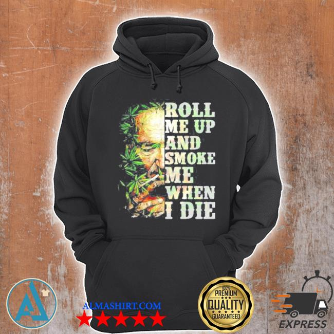 Roll me up and smoke me when I die cannabis s Unisex Hoodie