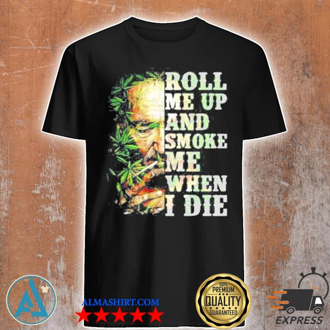 Roll me up and smoke me when I die cannabis shirt