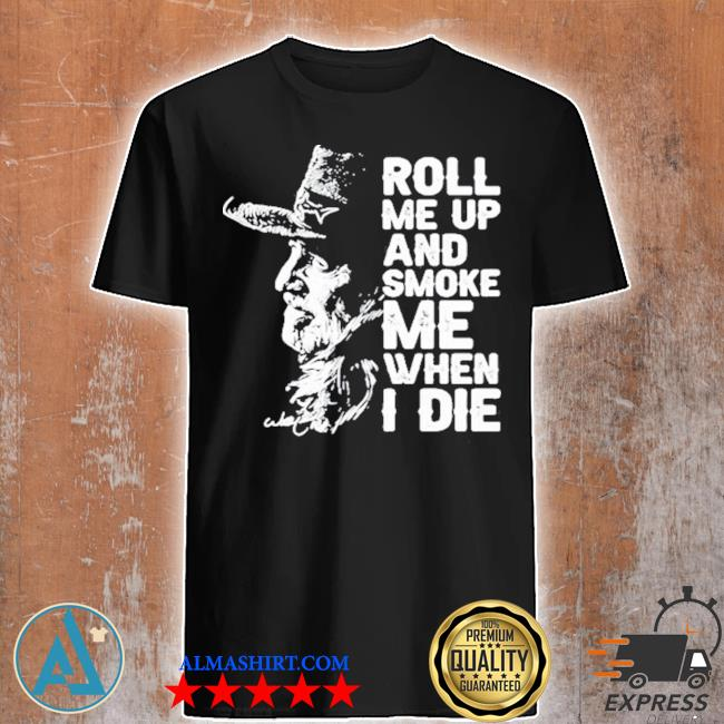 Roll me up and smoke me when I die legend willie nelson signature shirt