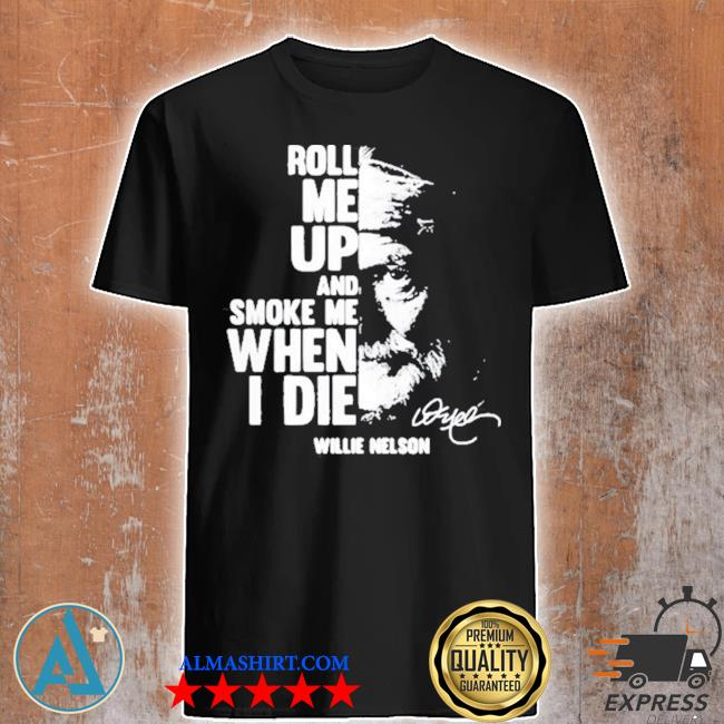 Roll me up and smoke me when I die quote by willie nelson signature shirt