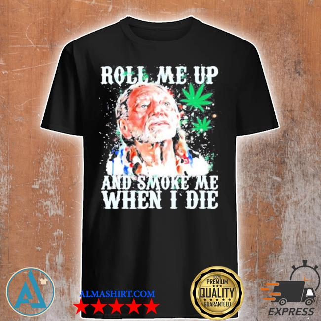 Roll me up and smoke me when I die willie nelson cannabis shirt
