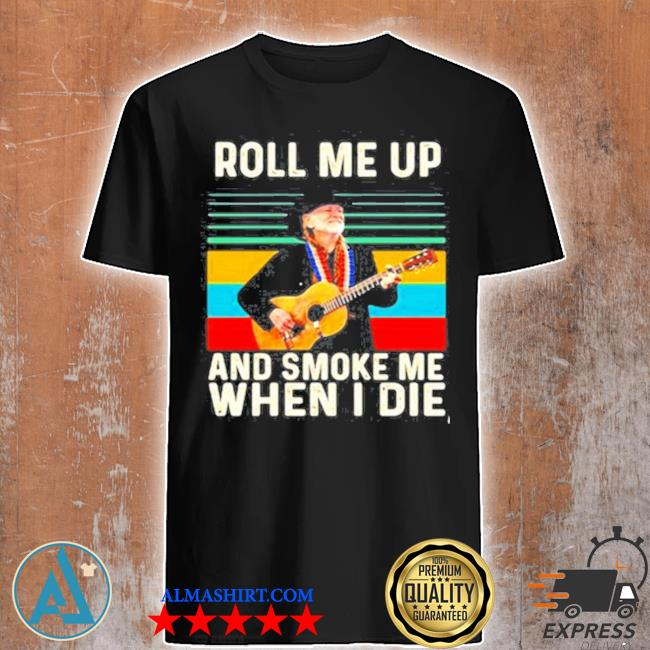 Roll me up and smoke me when I die willie nelson vintage shirt