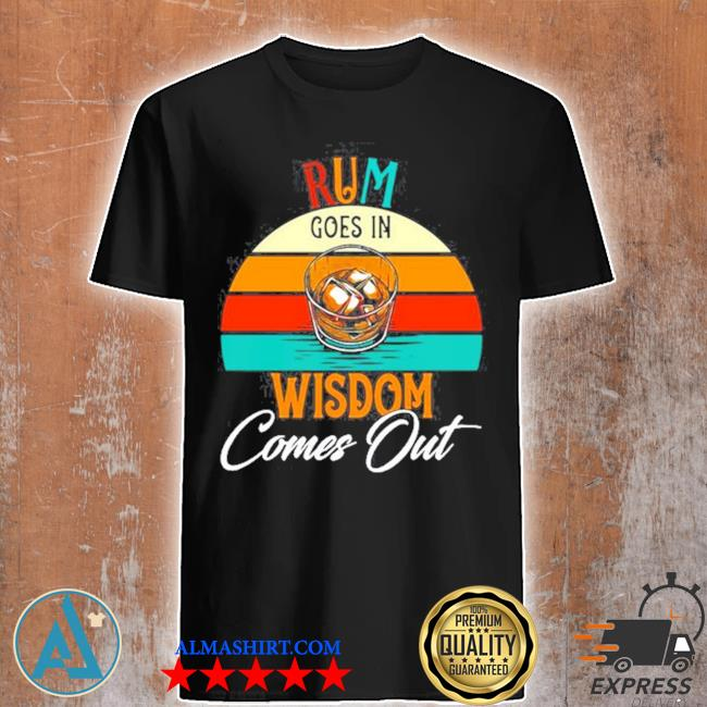 Rum goes in wisdom comes out rum drinking shirt