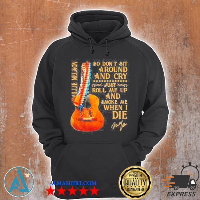 So don't sit around and cry just roll me up and smoke when I die willie nelson signature guitar s Unisex Hoodie