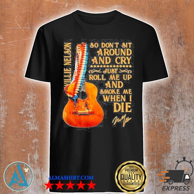 So don't sit around and cry just roll me up and smoke when I die willie nelson signature guitar shirt