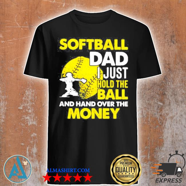 Softball dad I just hold the ball and hand over the money shirt