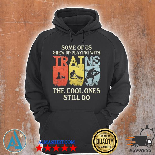 Some of us grew up playing with trains the cool ones still do s Unisex Hoodie