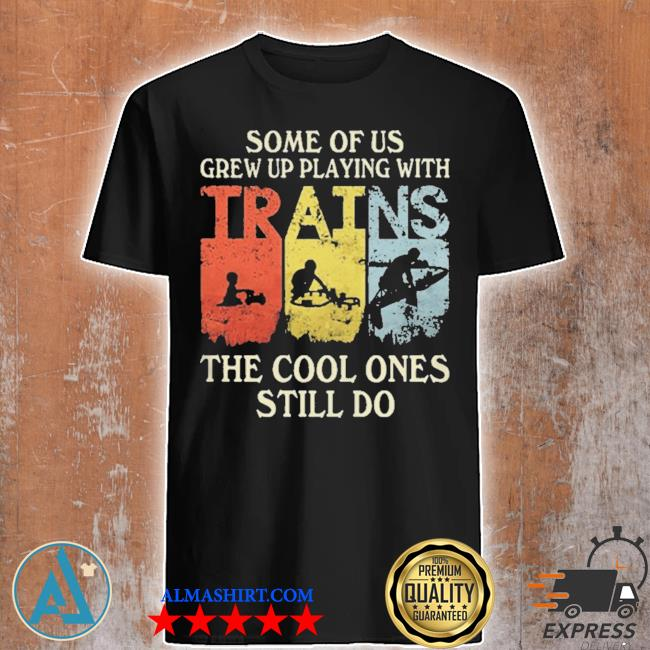 Some of us grew up playing with trains the cool ones still do shirt