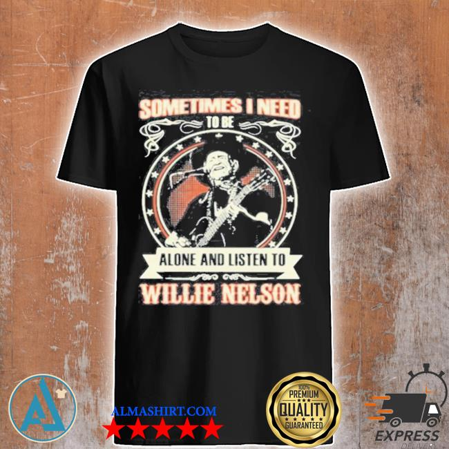Sometimes I need tobe alone and listen to willie nelson stars shirt