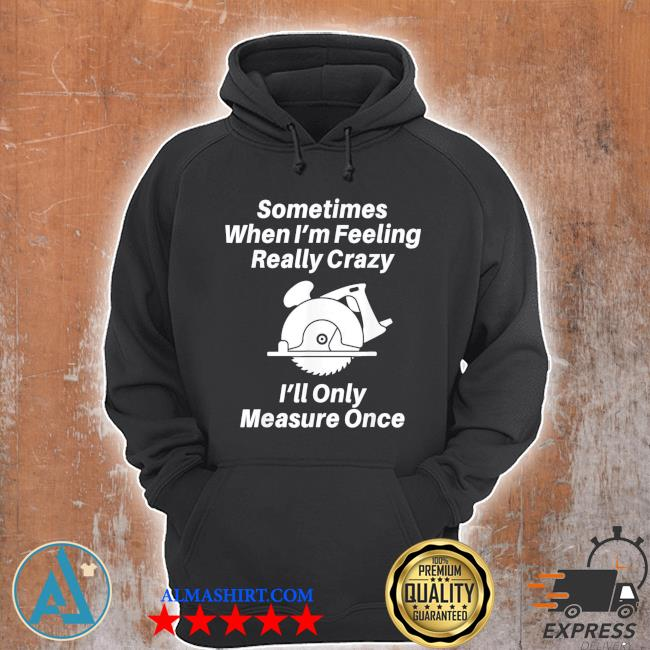 Sometimes when I'm feeling really crazy I'll only measure once s Unisex Hoodie