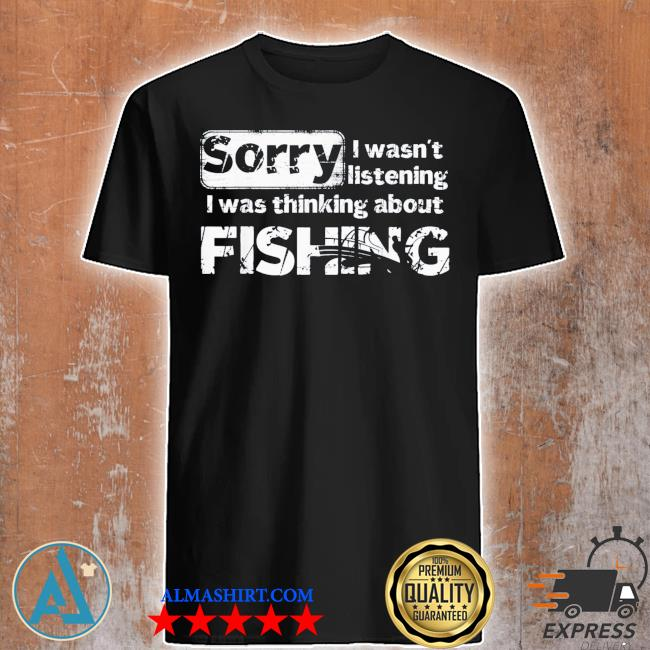 Sorry I wasn't listening I was thinking about fishing gift shirt