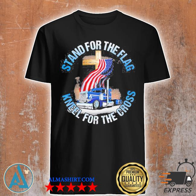 Stand for the flag kneel for the cross trucker shirt